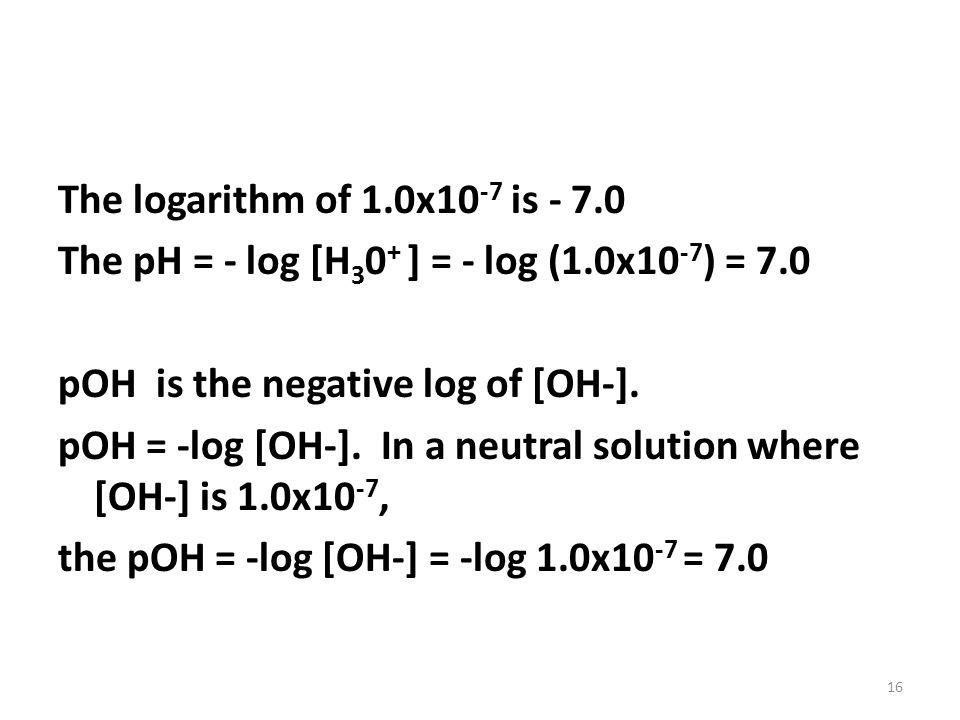 The logarithm of 1. 0x10-7 is - 7. 0 The pH = - log [H30+ ] = - log (1